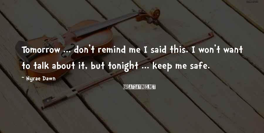 Nyrae Dawn Sayings: Tomorrow ... don't remind me I said this. I won't want to talk about it,