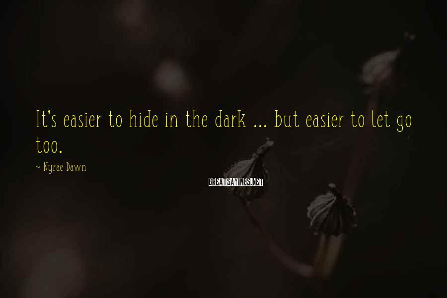 Nyrae Dawn Sayings: It's easier to hide in the dark ... but easier to let go too.