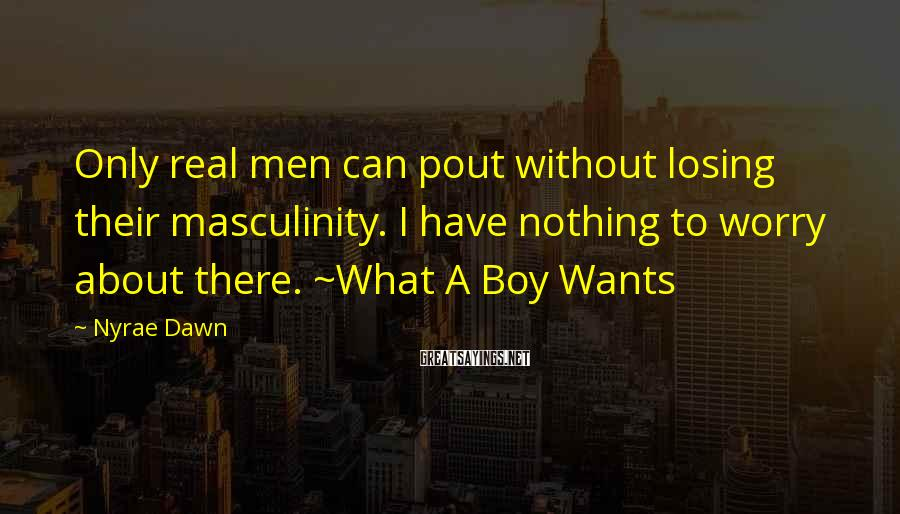 Nyrae Dawn Sayings: Only real men can pout without losing their masculinity. I have nothing to worry about