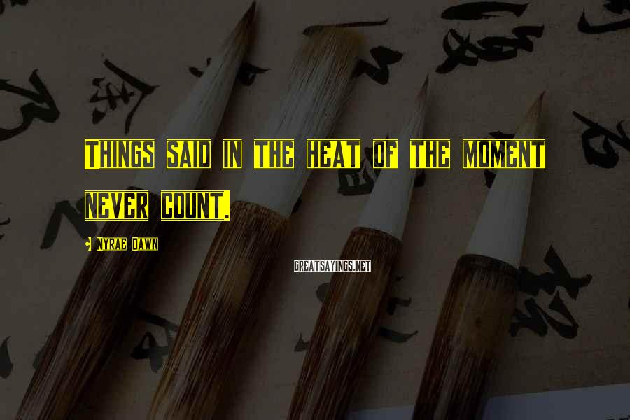 Nyrae Dawn Sayings: Things said in the heat of the moment never count.
