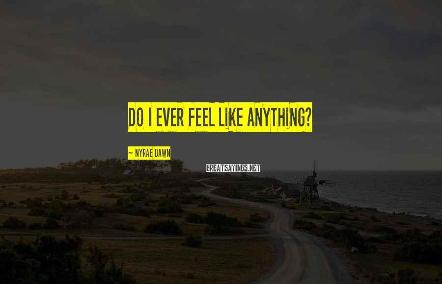 Nyrae Dawn Sayings: Do I ever feel like anything?
