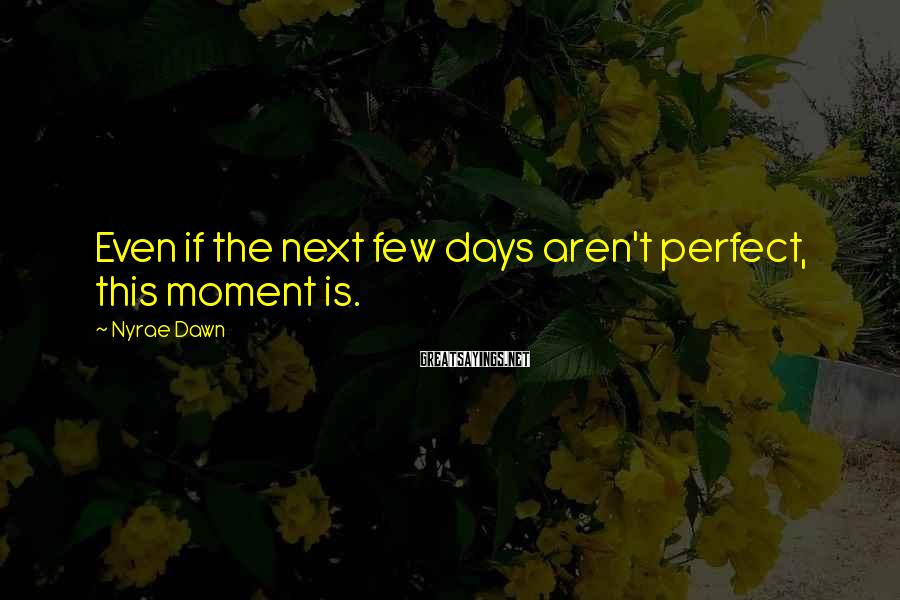 Nyrae Dawn Sayings: Even if the next few days aren't perfect, this moment is.