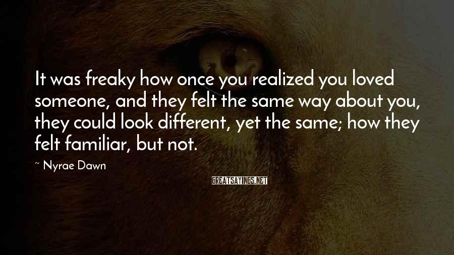 Nyrae Dawn Sayings: It was freaky how once you realized you loved someone, and they felt the same