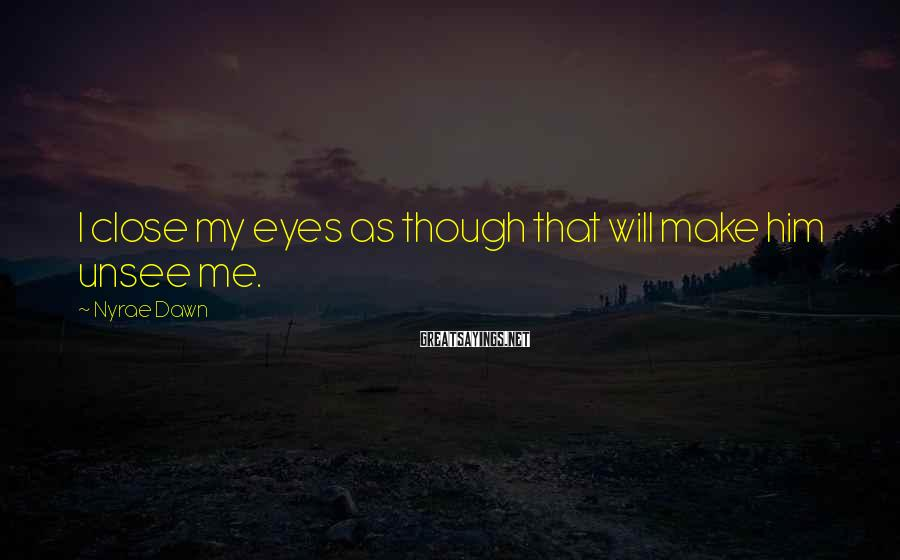 Nyrae Dawn Sayings: I close my eyes as though that will make him unsee me.