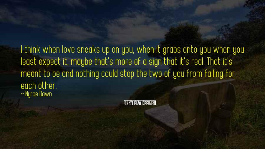 Nyrae Dawn Sayings: I think when love sneaks up on you, when it grabs onto you when you