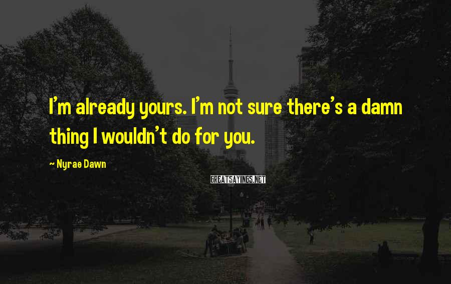 Nyrae Dawn Sayings: I'm already yours. I'm not sure there's a damn thing I wouldn't do for you.