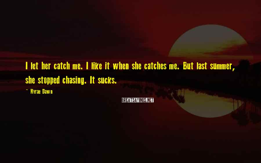 Nyrae Dawn Sayings: I let her catch me. I like it when she catches me. But last summer,