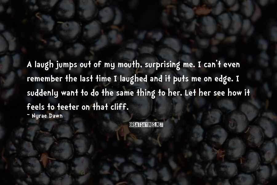 Nyrae Dawn Sayings: A laugh jumps out of my mouth, surprising me. I can't even remember the last