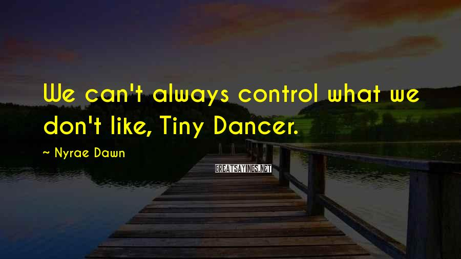 Nyrae Dawn Sayings: We can't always control what we don't like, Tiny Dancer.