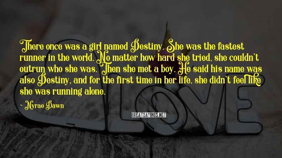 Nyrae Dawn Sayings: There once was a girl named Destiny. She was the fastest runner in the world.