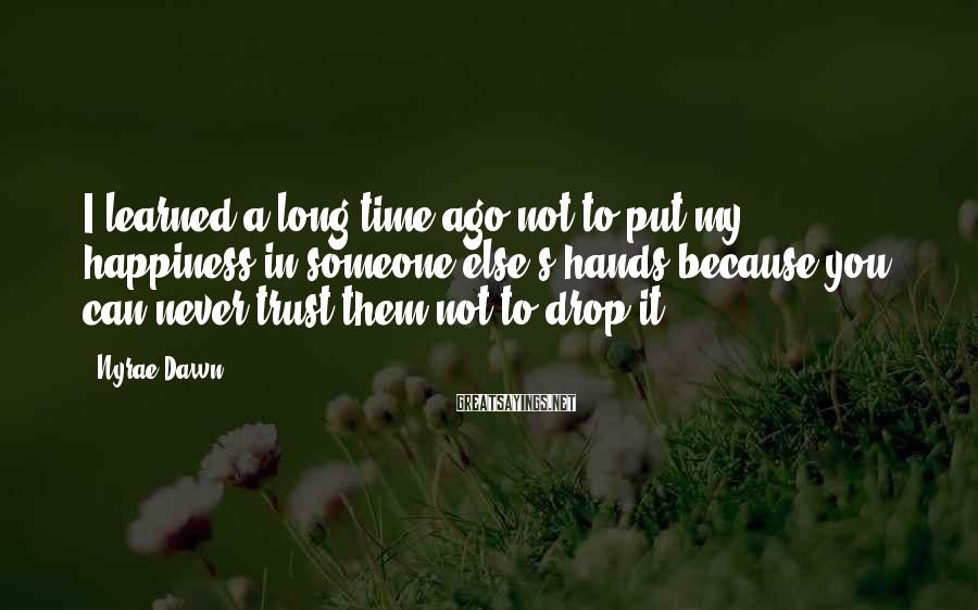 Nyrae Dawn Sayings: I learned a long time ago not to put my happiness in someone else's hands
