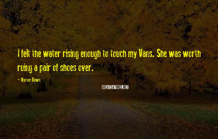 Nyrae Dawn Sayings: I felt the water rising enough to touch my Vans. She was worth ruing a
