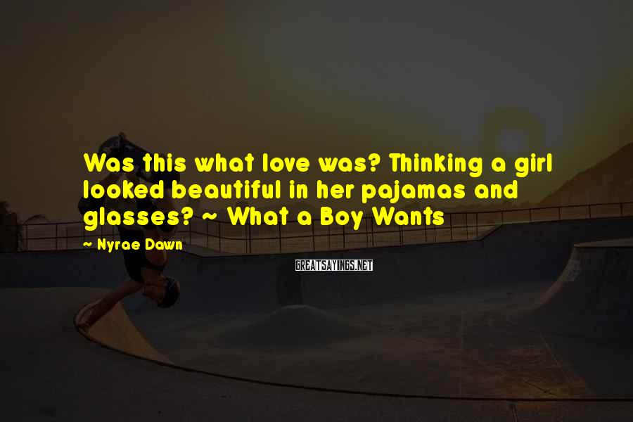 Nyrae Dawn Sayings: Was this what love was? Thinking a girl looked beautiful in her pajamas and glasses?