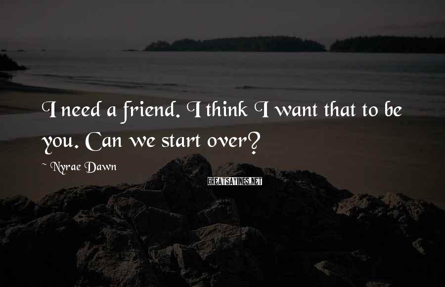 Nyrae Dawn Sayings: I need a friend. I think I want that to be you. Can we start
