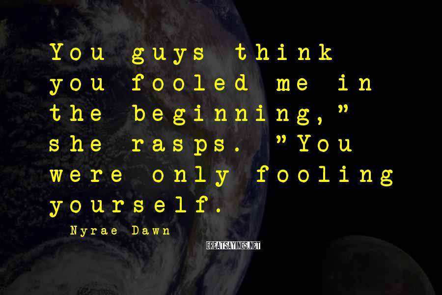 """Nyrae Dawn Sayings: You guys think you fooled me in the beginning,"""" she rasps. """"You were only fooling"""