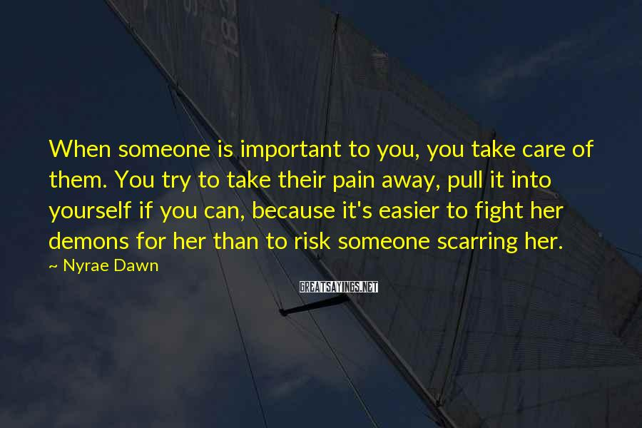Nyrae Dawn Sayings: When someone is important to you, you take care of them. You try to take