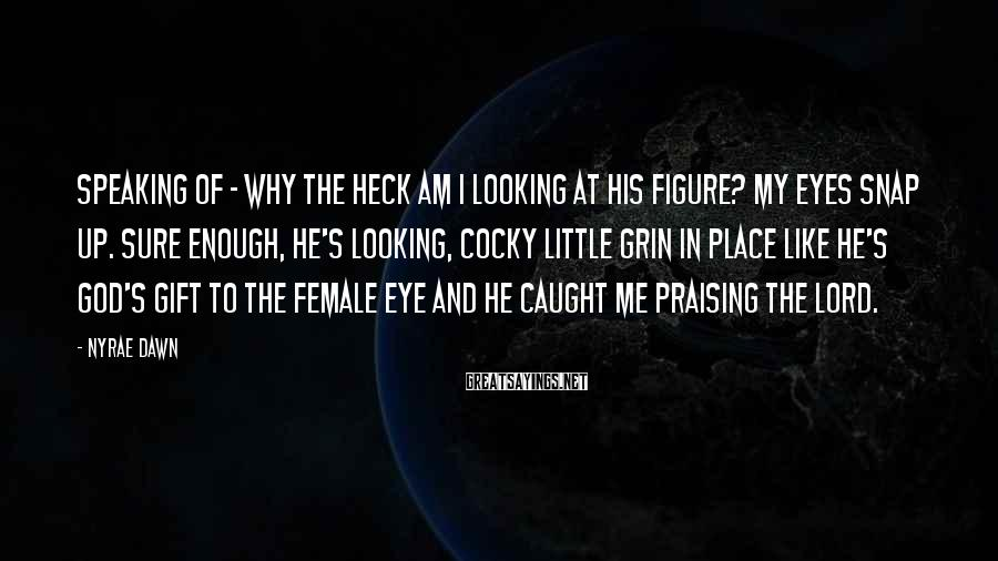 Nyrae Dawn Sayings: Speaking of - why the heck am I looking at his figure? My eyes snap
