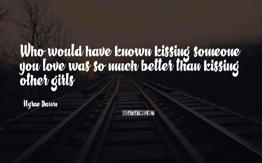 Nyrae Dawn Sayings: Who would have known kissing someone you love was so much better than kissing other