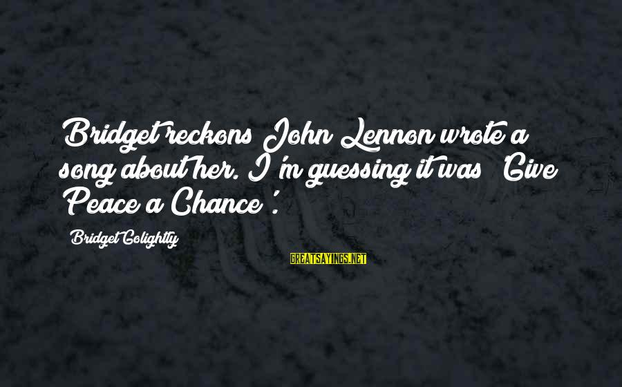 Oap Sayings By Bridget Golightly: Bridget reckons John Lennon wrote a song about her. I'm guessing it was 'Give Peace