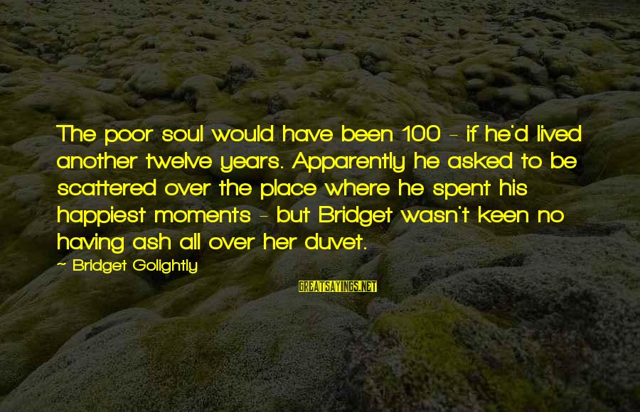 Oap Sayings By Bridget Golightly: The poor soul would have been 100 - if he'd lived another twelve years. Apparently