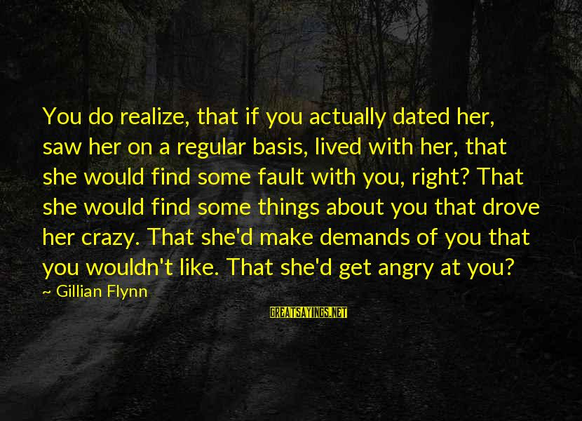 Obessed Sayings By Gillian Flynn: You do realize, that if you actually dated her, saw her on a regular basis,