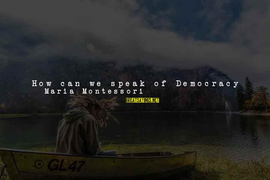 Obey Elders Sayings By Maria Montessori: How can we speak of Democracy or Freedom when from the very beginning of life