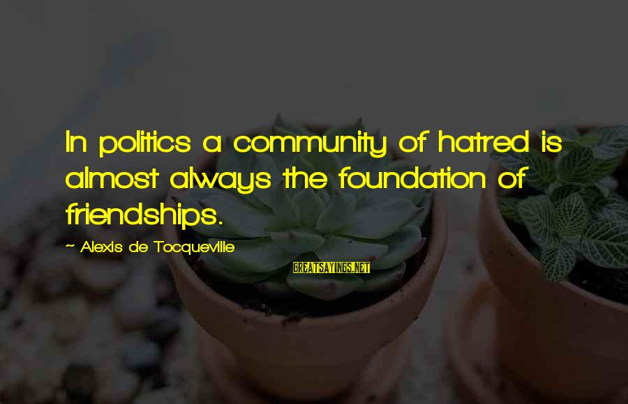 Observar Sayings By Alexis De Tocqueville: In politics a community of hatred is almost always the foundation of friendships.