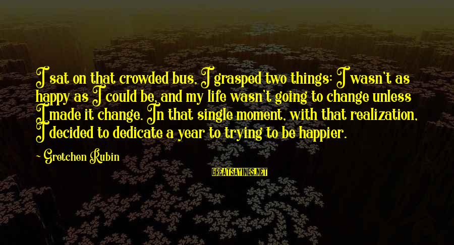 Observar Sayings By Gretchen Rubin: I sat on that crowded bus, I grasped two things: I wasn't as happy as
