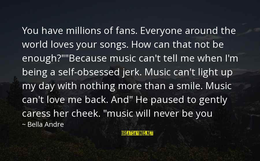 Obsessed Fans Sayings By Bella Andre: You have millions of fans. Everyone around the world loves your songs. How can that