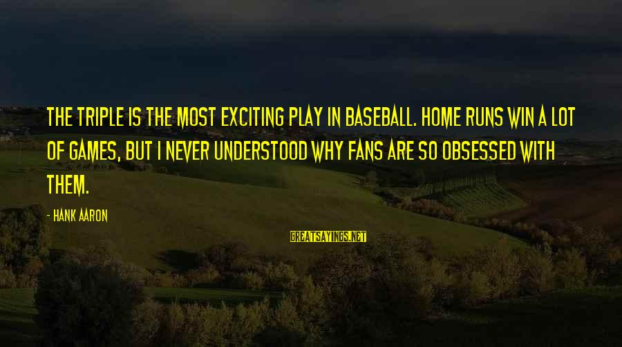 Obsessed Fans Sayings By Hank Aaron: The triple is the most exciting play in baseball. Home runs win a lot of