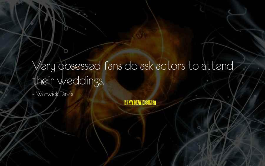 Obsessed Fans Sayings By Warwick Davis: Very obsessed fans do ask actors to attend their weddings.