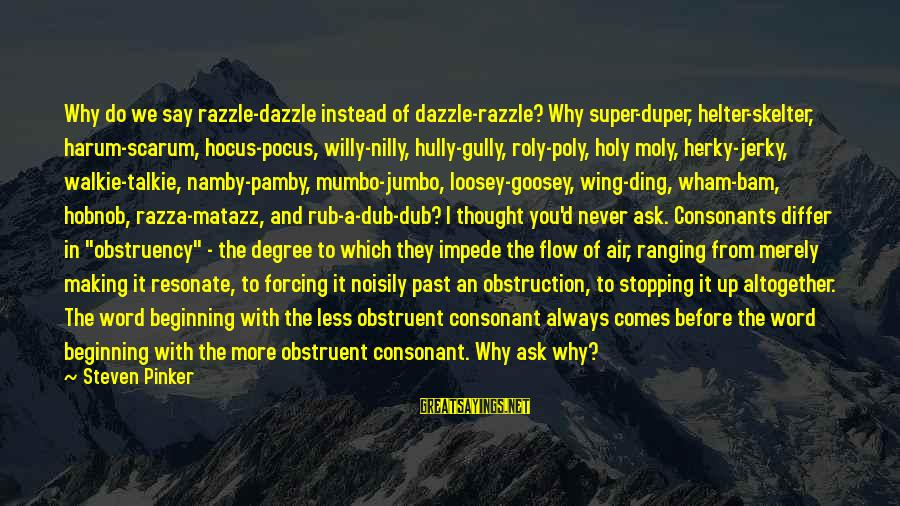 Obstruent Sayings By Steven Pinker: Why do we say razzle-dazzle instead of dazzle-razzle? Why super-duper, helter-skelter, harum-scarum, hocus-pocus, willy-nilly, hully-gully,