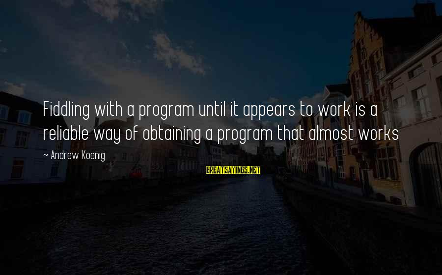 Obtaining Sayings By Andrew Koenig: Fiddling with a program until it appears to work is a reliable way of obtaining
