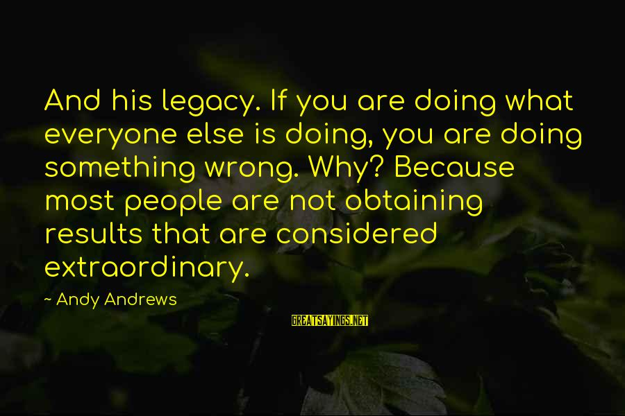 Obtaining Sayings By Andy Andrews: And his legacy. If you are doing what everyone else is doing, you are doing
