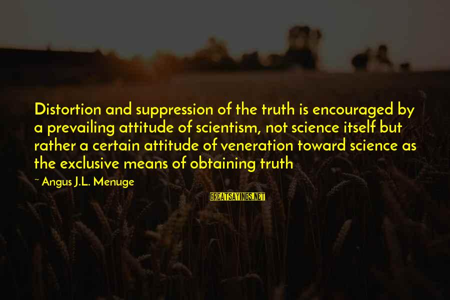 Obtaining Sayings By Angus J.L. Menuge: Distortion and suppression of the truth is encouraged by a prevailing attitude of scientism, not