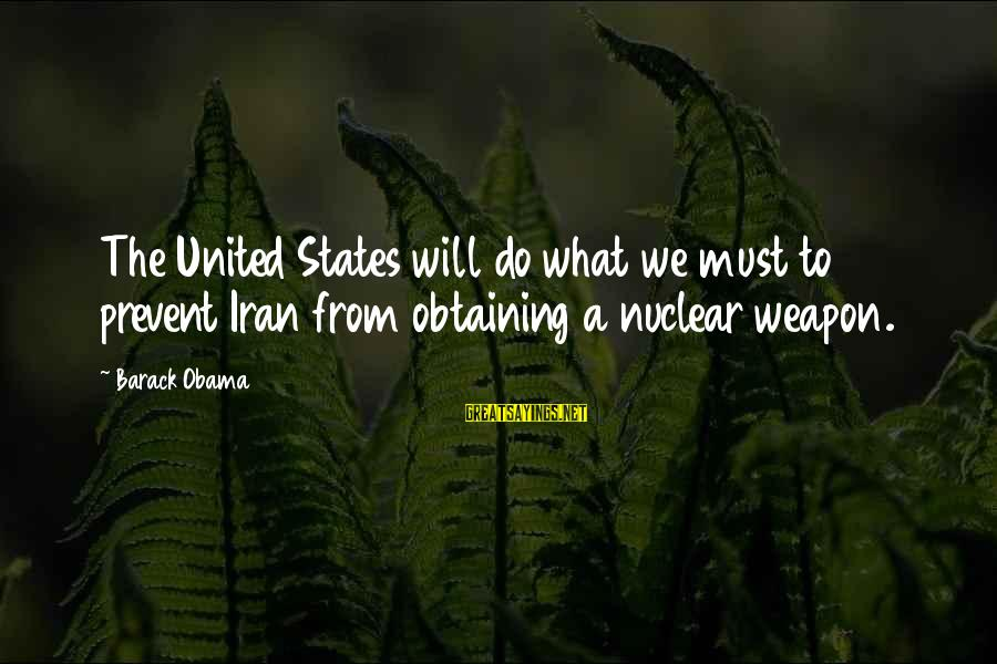 Obtaining Sayings By Barack Obama: The United States will do what we must to prevent Iran from obtaining a nuclear
