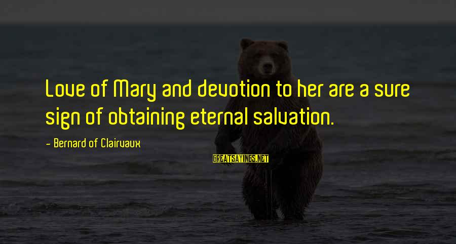 Obtaining Sayings By Bernard Of Clairvaux: Love of Mary and devotion to her are a sure sign of obtaining eternal salvation.