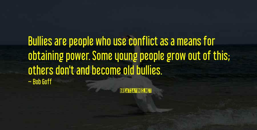 Obtaining Sayings By Bob Goff: Bullies are people who use conflict as a means for obtaining power. Some young people