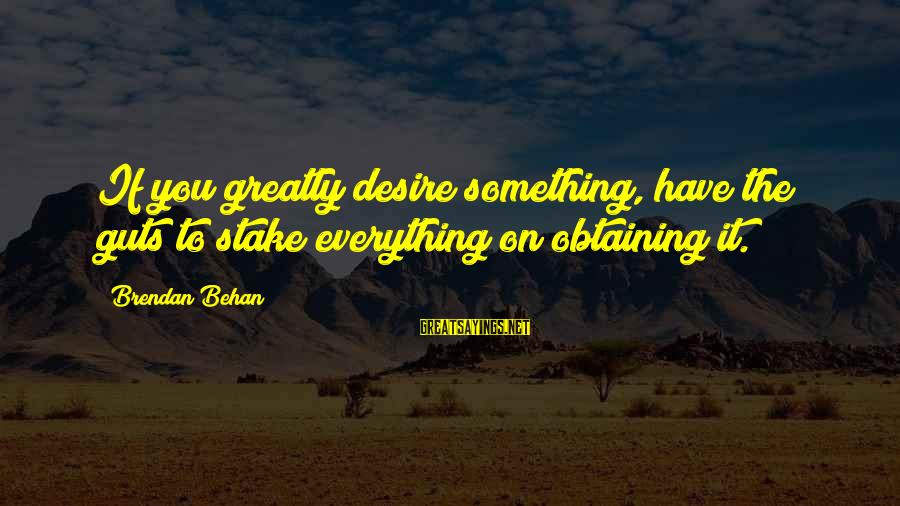 Obtaining Sayings By Brendan Behan: If you greatly desire something, have the guts to stake everything on obtaining it.