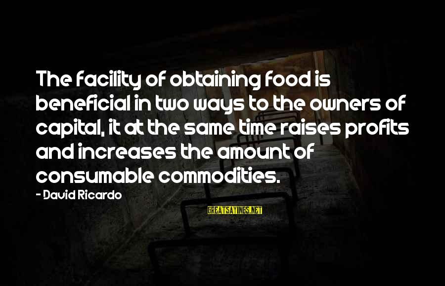 Obtaining Sayings By David Ricardo: The facility of obtaining food is beneficial in two ways to the owners of capital,