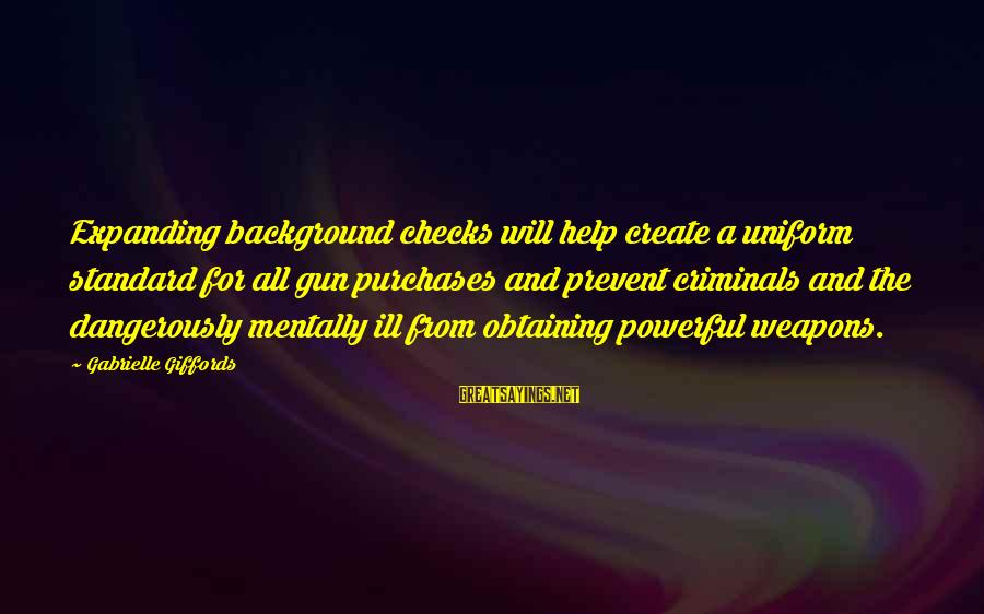 Obtaining Sayings By Gabrielle Giffords: Expanding background checks will help create a uniform standard for all gun purchases and prevent