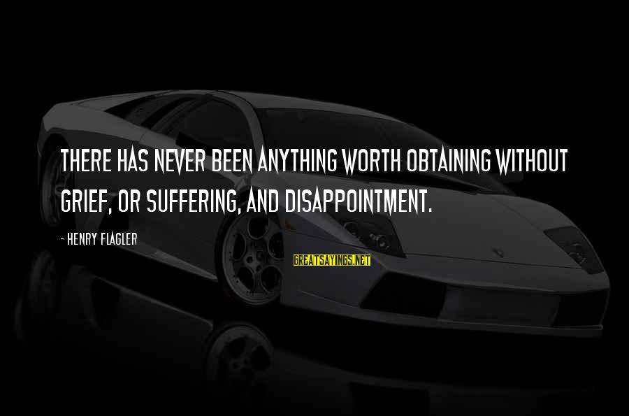 Obtaining Sayings By Henry Flagler: There has never been anything worth obtaining without grief, or suffering, and disappointment.