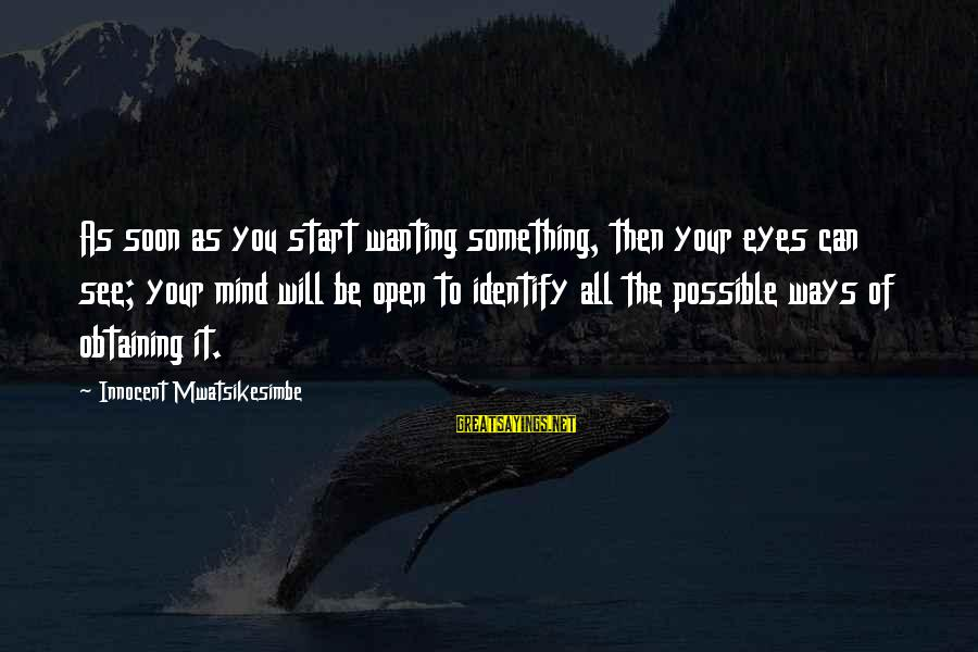Obtaining Sayings By Innocent Mwatsikesimbe: As soon as you start wanting something, then your eyes can see; your mind will
