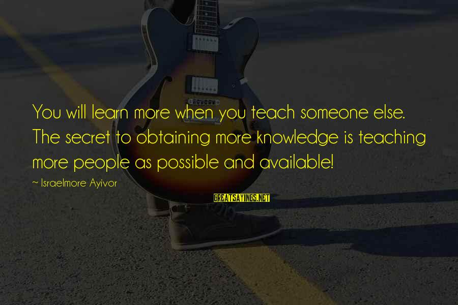 Obtaining Sayings By Israelmore Ayivor: You will learn more when you teach someone else. The secret to obtaining more knowledge