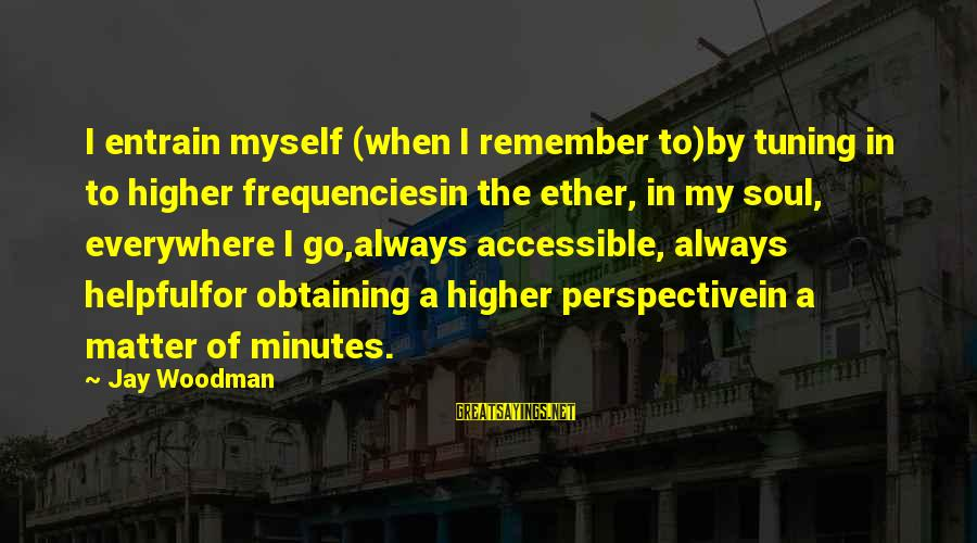 Obtaining Sayings By Jay Woodman: I entrain myself (when I remember to)by tuning in to higher frequenciesin the ether, in