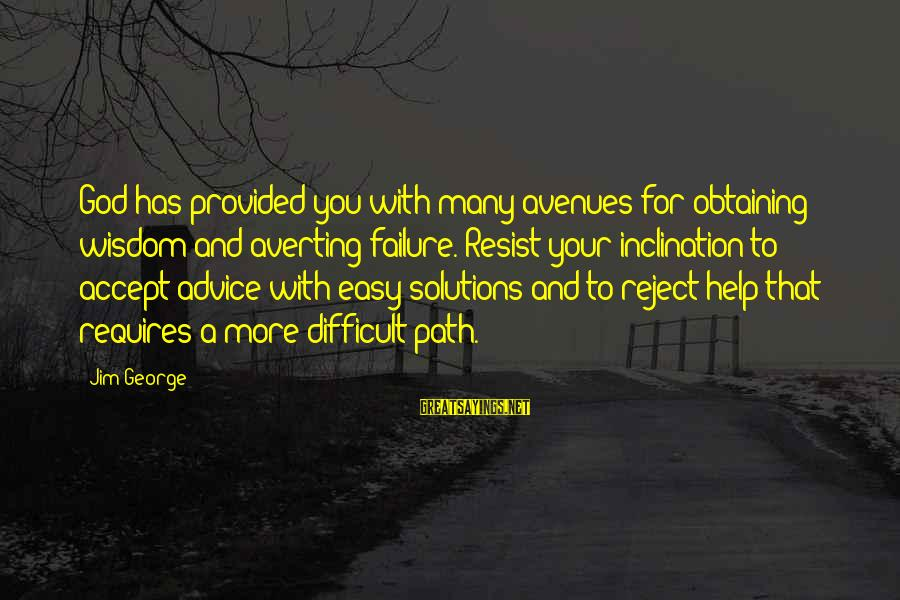 Obtaining Sayings By Jim George: God has provided you with many avenues for obtaining wisdom and averting failure. Resist your