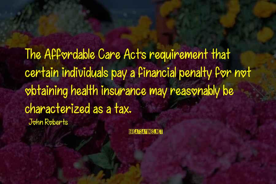 Obtaining Sayings By John Roberts: The Affordable Care Act's requirement that certain individuals pay a financial penalty for not obtaining
