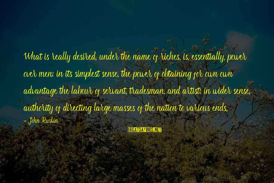 Obtaining Sayings By John Ruskin: What is really desired, under the name of riches, is, essentially, power over men; in