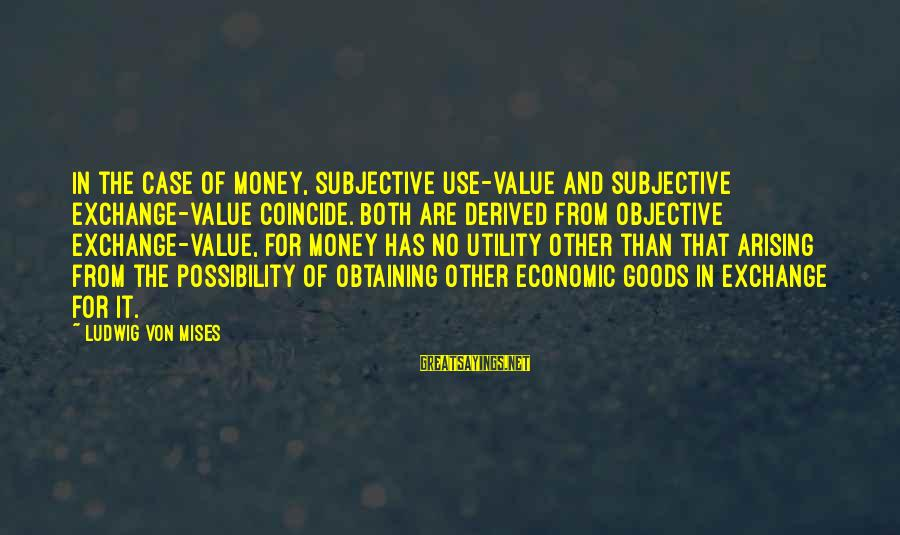 Obtaining Sayings By Ludwig Von Mises: In the case of money, subjective use-value and subjective exchange-value coincide. Both are derived from