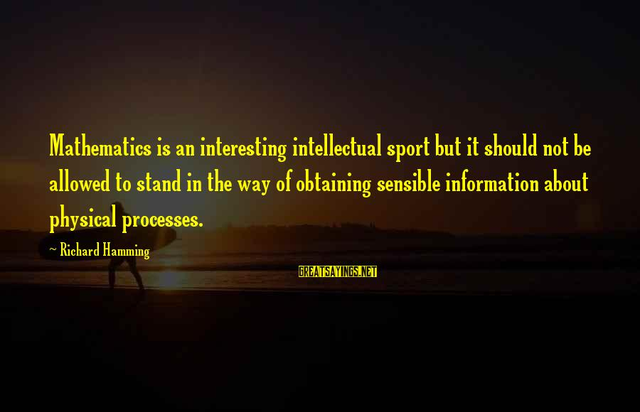 Obtaining Sayings By Richard Hamming: Mathematics is an interesting intellectual sport but it should not be allowed to stand in